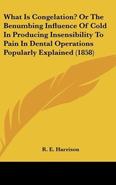 What Is Congelation? Or The Benumbing Influence Of Cold In Producing Insensibility To Pain In Dental Operations Popularly Explained (1858) als Buc... - R. E. Harrison