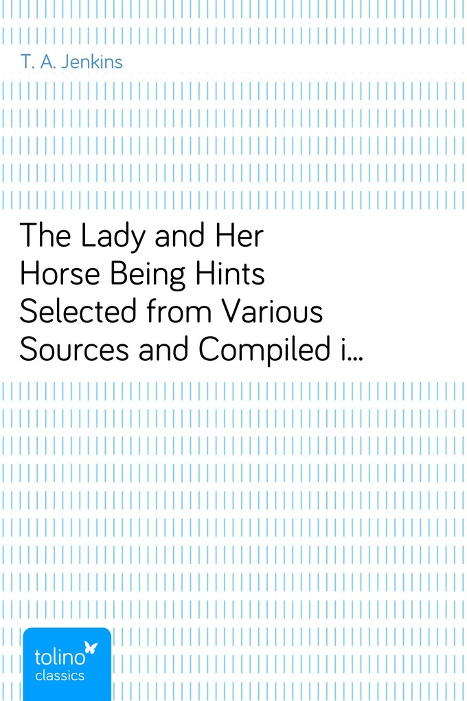 The Lady and Her HorseBeing Hints Selected from Various Sources and Compiledinto a System of Equitation als eBook Download von T. A. Jenkins - T. A. Jenkins