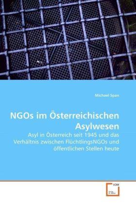 NGOs im Österreichischen Asylwesen - Asyl in Österreich seit 1945 und das Verhältnis zwischen FlüchtlingsNGOs und öffentlichen Stellen heute - Span, Michael