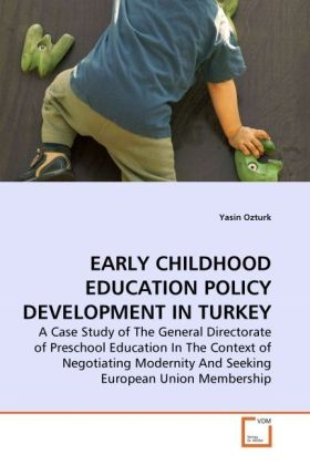 EARLY CHILDHOOD EDUCATION POLICY DEVELOPMENT IN TURKEY - A Case Study of The General Directorate of Preschool Education In The Context of Negotiating Modernity And Seeking European Union Membership - Ozturk, Yasin