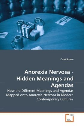 Anorexia Nervosa - Hidden Meanings and Agendas - How are Different Meanings and Agendas Mapped onto Anorexia Nervosa in Modern Contemporary Culture? - Breen, Carol
