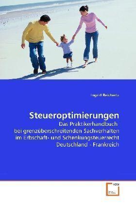 Steueroptimierungen - Das Praktikerhandbuch bei grenzüberschreitenden Sachverhalten im Erbschaft- und Schenkungsteuerrecht Deutschland - Frankreich - Reichertz, Ingrid