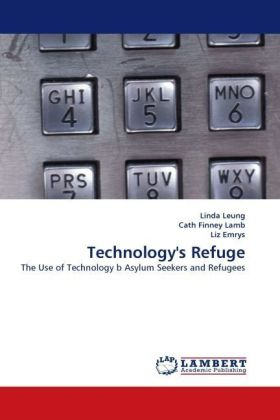 Technology's Refuge - The Use of Technology b Asylum Seekers and Refugees - Leung, Linda / Finney Lamb, Cath / Emrys, Liz