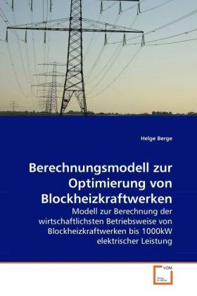 Berechnungsmodell zur Optimierung von Blockheizkraftwerken - Modell zur Berechnung der wirtschaftlichsten Betriebsweise von Blockheizkraftwerken bis 1000kW elektrischer Leistung - Berge, Helge