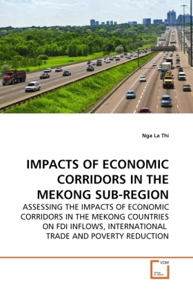 IMPACTS OF ECONOMIC CORRIDORS IN THE MEKONG SUB-REGION - ASSESSING THE IMPACTS OF ECONOMIC CORRIDORS IN THE MEKONG COUNTRIES ON FDI INFLOWS, INTERNATIONAL TRADE AND POVERTY REDUCTION - La Thi, Nga