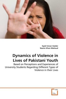 Dynamics of Violence in Lives of Pakistani Youth - Based on Perceptions and Experiences of University Students Regarding Different Types of Violence in their Lives - Haider, Syed Imran / Khan Mahsud, Nasim