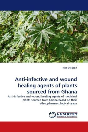 Anti-infective and wound healing agents of plants sourced from Ghana - Anti-infective and wound healing agents of medicinal plants sourced from Ghana based on their ethnopharmacological usage - Dickson, Rita