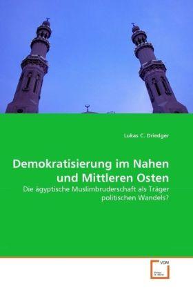 Demokratisierung im Nahen und Mittleren Osten - Die ägyptische Muslimbruderschaft als Träger politischen Wandels? - Driedger, Lukas C.