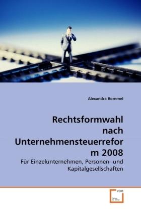 Rechtsformwahl nach Unternehmensteuerreform 2008 - Für Einzelunternehmen, Personen- und Kapitalgesellschaften - Rommel, Alexandra