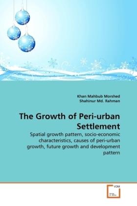 The Growth of Peri-urban Settlement - Spatial growth pattern, socio-economic characteristics, causes of peri-urban growth, future growth and development pattern - Morshed, Khan Mahbub / Rahman, Shahinur