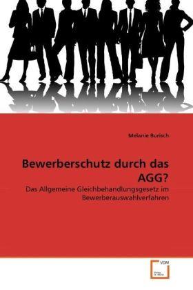 Bewerberschutz durch das AGG? - Das Allgemeine Gleichbehandlungsgesetz im Bewerberauswahlverfahren - Burisch, Melanie