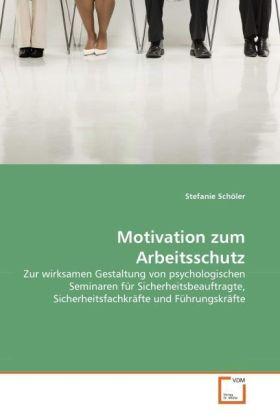 Motivation zum Arbeitsschutz - Zur wirksamen Gestaltung von psychologischen Seminaren für Sicherheitsbeauftragte, Sicherheitsfachkräfte und Führungskräfte - Schöler, Stefanie