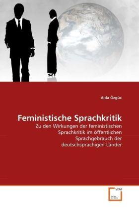 Feministische Sprachkritik - Zu den Wirkungen der feministischen Sprachkritik im öffentlichen Sprachgebrauch der deutschsprachigen Länder - Özgüc, Aida