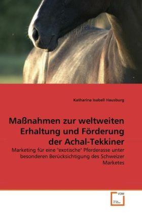 """Maßnahmen zur weltweiten Erhaltung und Förderung der Achal-Tekkiner: Marketing für eine """"exotische"""" Pferderasse unter besonderen Berücksichtigung des Schweizer Marketes"""