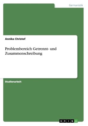 Akademische Schriftenreihe: Problembereich Getrennt- und Zusammenschreibung - Christof, Annika