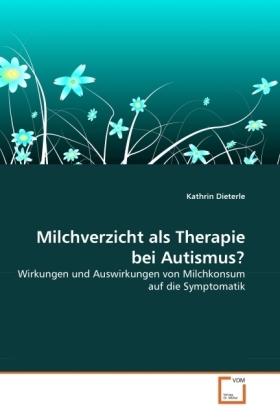 Milchverzicht als Therapie bei Autismus? - Wirkungen und Auswirkungen von Milchkonsum auf die Symptomatik - Dieterle, Kathrin