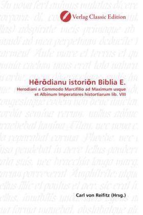 H r dianu istori n Biblia E. - Herodiani a Commodo Marcifilio ad Maximum usque et Albinum Imperatores histortiarum lib. VIII - Reifitz, Carl von (Hrsg.)