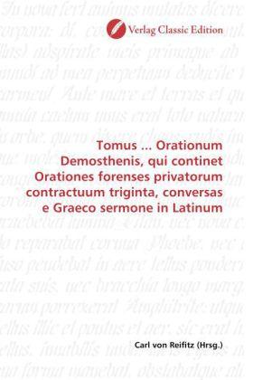 Tomus ... Orationum Demosthenis, qui continet Orationes forenses privatorum contractuum triginta, conversas e Graeco sermone in Latinum - Reifitz, Carl von (Hrsg.)
