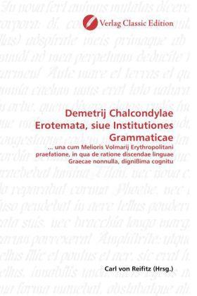 Demetrij Chalcondylae Erotemata, siue Institutiones Grammaticae - ... una cum Melioris Volmarij Erythropolitani praefatione, in qua de ratione discendae linguae Graecae nonnulla, dignißima cognitu - Reifitz, Carl von (Hrsg.)