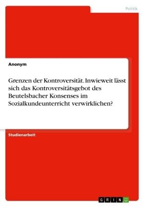 Akademische Schriftenreihe: Grenzen der Kontroversität. Inwieweit lässt sich das Kontroversitätsgebot des Beutelsbacher Konsenses im Sozialkundeunterricht verwirklichen? - Anonym