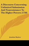 Mayhew, Jonathan: A Discourse Concerning Unlimited Submission And Nonresistance To The Higher Powers (1750)