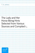 T. A. Jenkins: The Lady and Her HorseBeing Hints Selected from Various Sources and Compiledinto a System of Equitation