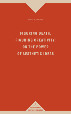 Figuring Death, Figuring Creativity: On the Power of Aesthetic Ideas. (Morphomata Lectures Cologne / Die Reihe ist mit Band 14 abgeschlossen.)
