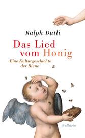 Das Lied vom Honig - Eine Kulturgeschichte der Biene - Ralph Dutli