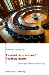 Ratsarbeit besser machen 2 - Rechtliche Aspekte - Ländervergleich der Kommunalverfassungen von Dr. Walter Unger