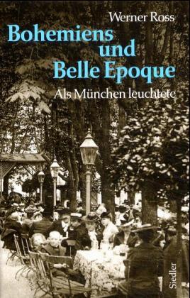 Bohemiens und Belle Epoque. Als München leuchtete - Ross, Werner