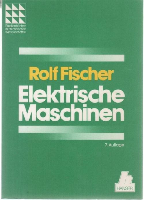 Elektrische Maschinen : Wirkungsweise, Betriebsverhalten und Steuerung mit von Dr. Ing. Rolf Fischer mit 456 bildern Das Fachwissen des Ingenieurs - Fischer, Rolf